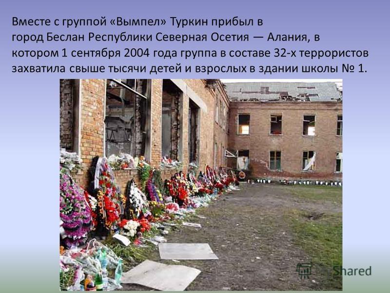 Вместе с группой «Вымпел» Туркин прибыл в город Беслан Республики Северная Осетия Алания, в котором 1 сентября 2004 года группа в составе 32-х террористов захватила свыше тысячи детей и взрослых в здании школы 1.
