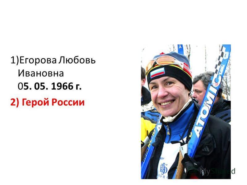 1)Егорова Любовь Ивановна 05. 05. 1966 г. 2) Герой России