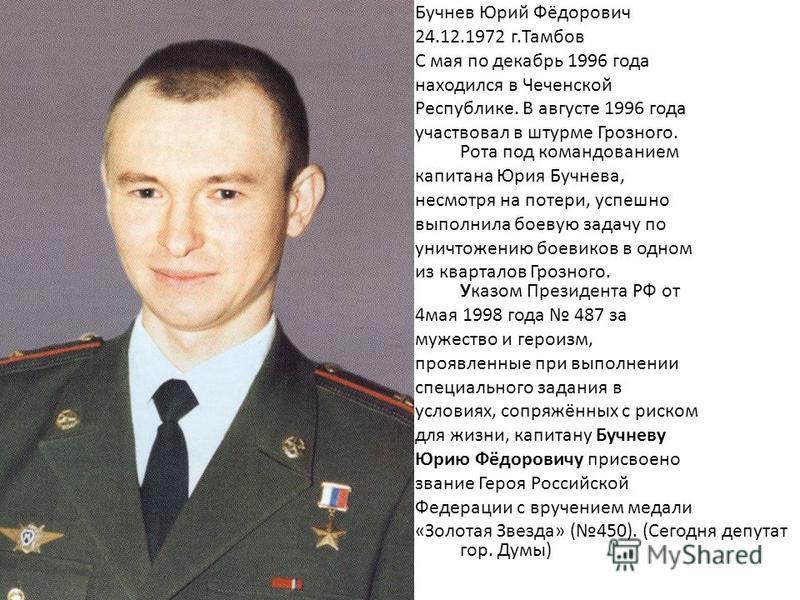 Бучнев Юрий Фёдорович 24.12.1972 г.Тамбов С мая по декабрь 1996 года находился в Чеченской Республике. В августе 1996 года участвовал в штурме Грозного. Рота под командованием капитана Юрия Бучнева, несмотря на потери, успешно выполнила боевую задачу