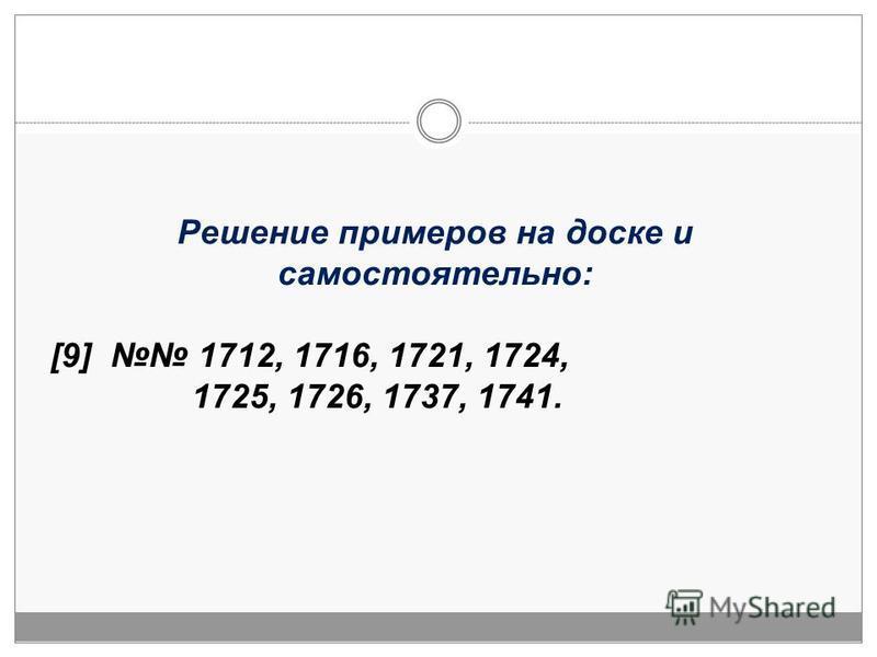 Решение примеров на доске и самостоятельно: [9] 1712, 1716, 1721, 1724, 1725, 1726, 1737, 1741.