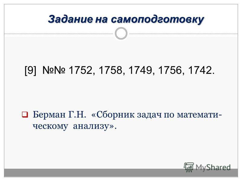 Задание на самоподготовку [9] 1752, 1758, 1749, 1756, 1742. Берман Г.Н. «Сборник задач по математическому анализу».