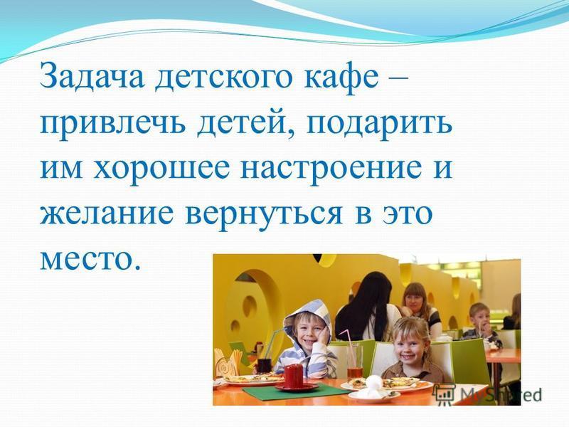 Задача детского кафе – привлечь детей, подарить им хорошее настроение и желание вернуться в это место.