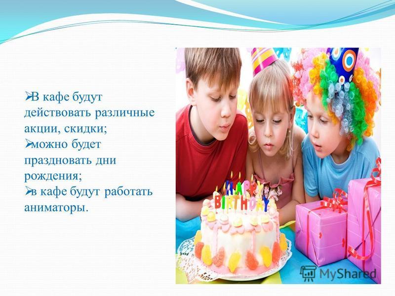 В кафе будут действовать различные акции, скидки; можно будет праздновать дни рождения; в кафе будут работать аниматоры.