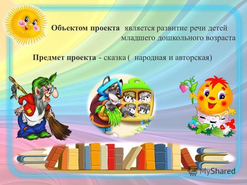 Объектом проекта является развитие речи детей младшего дошкольного возраста Предмет проекта - сказка ( народная и авторская)