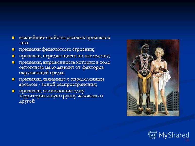 16 важнейшие свойства расовых признаков -это: важнейшие свойства расовых признаков -это: признаки физического строения; признаки физического строения; признаки, передающиеся по наследству; признаки, передающиеся по наследству; признаки, выраженность
