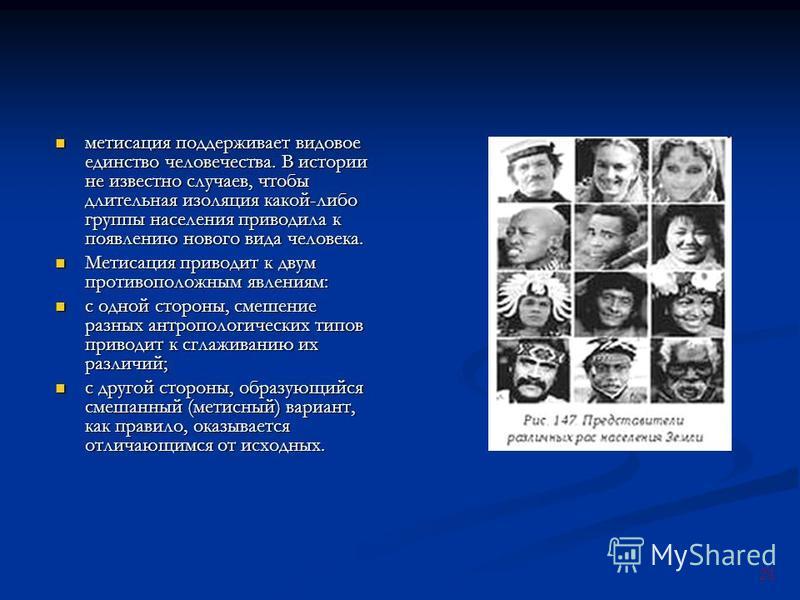 21 метисация поддерживает видовое единство человечества. В истории не известно случаев, чтобы длительная изоляция какой-либо группы населения приводила к появлению нового вида человека. метисация поддерживает видовое единство человечества. В истории