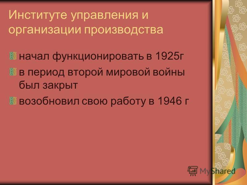 Институте управления и организации производства начал функционировать в 1925 г в период второй мировой войны был закрыт возобновил свою работу в 1946 г