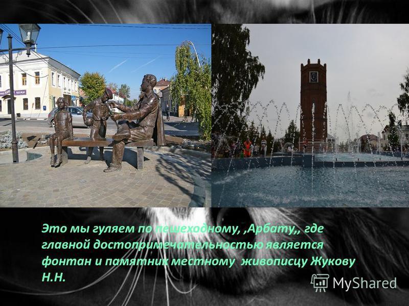 Это мы гуляем по пешеходному,,Арбату,, где главной достопримечательностью является фонтан и памятник местному живописцу Жукову Н.Н.