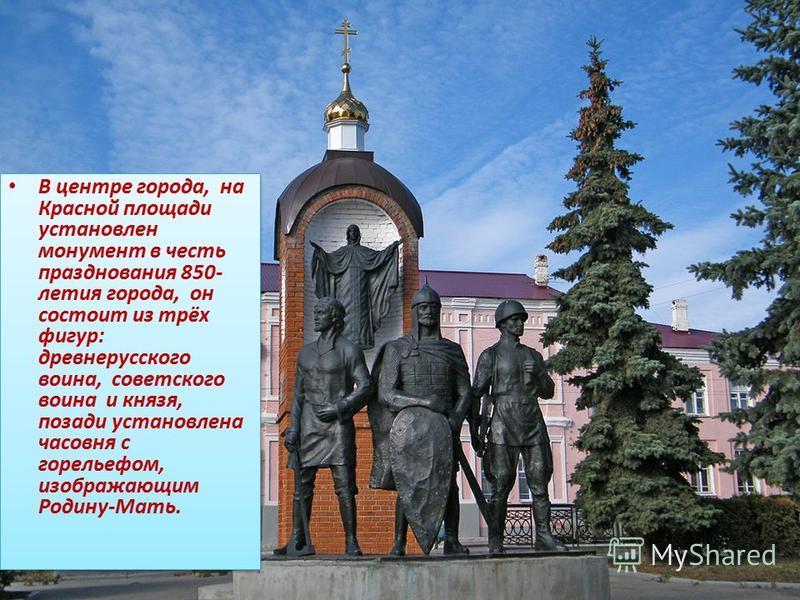 В центре города, на Красной площади установлен монумент в честь празднования 850- летия города, он состоит из трёх фигур: древнерусского воина, советского воина и князя, позади установлена часовня с горельефом, изображающим Родину-Мать. В центре горо