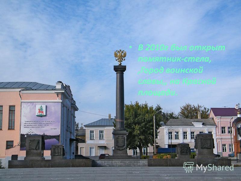 В 2010 г был открыт памятник-стела,,Город воинской славы,, на Красной площади.