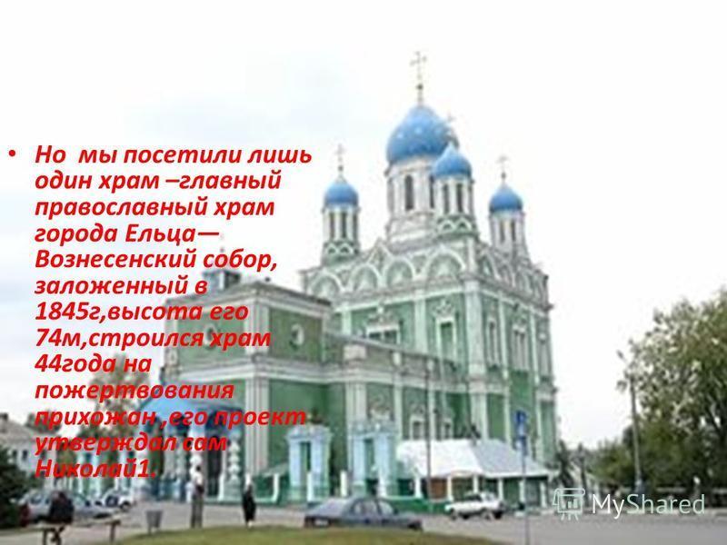 Но мы посетили лишь один храм –главный православный храм города Ельца Вознесенский собор, заложенный в 1845 г,высота его 74 м,строился храм 44 года на пожертвования прихожан,его проект утверждал сам Николай 1.