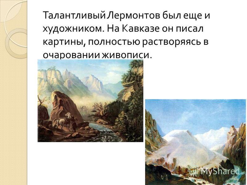 Талантливый Лермонтов был еще и художником. На Кавказе он писал картины, полностью растворяясь в очаровании живописи.