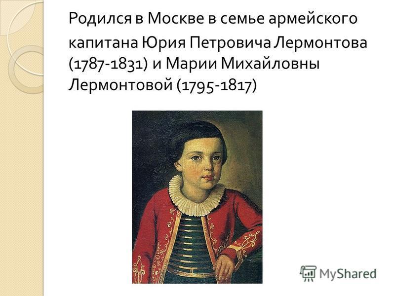 Родился в Москве в семье армейского капитана Юрия Петровича Лермонтова (1787-1831) и Марии Михайловны Лермонтовой (1795-1817)