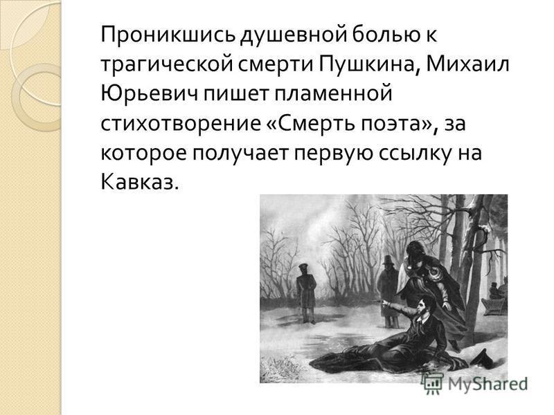 Проникшись душевной болью к трагической смерти Пушкина, Михаил Юрьевич пишет пламенной стихотворение « Смерть поэта », за которое получает первую ссылку на Кавказ.