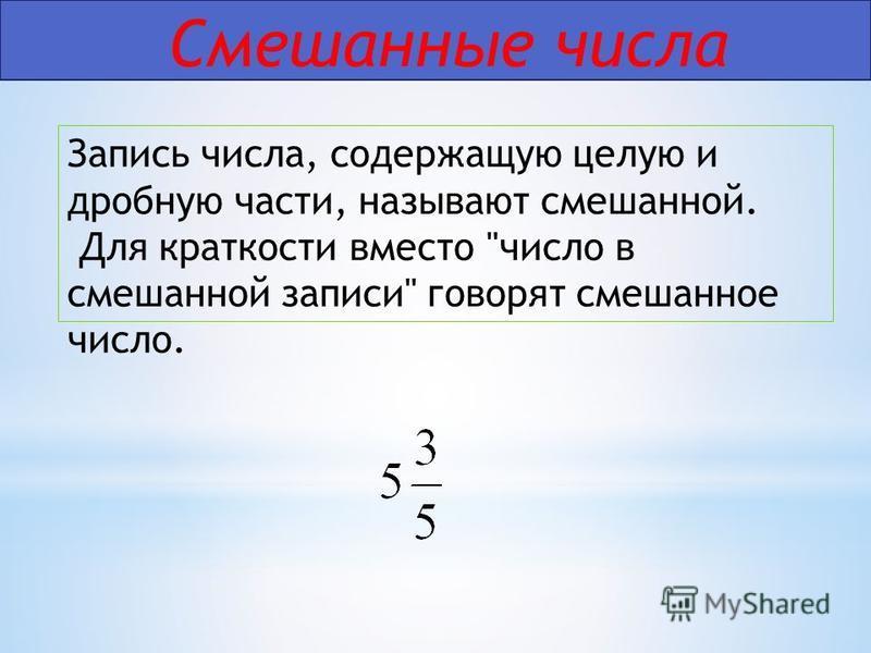 Смешанные числа Запись числа, содержащую целую и дробную части, называют смешанной. Для краткости вместо число в смешанной записи говорят смешанное число.