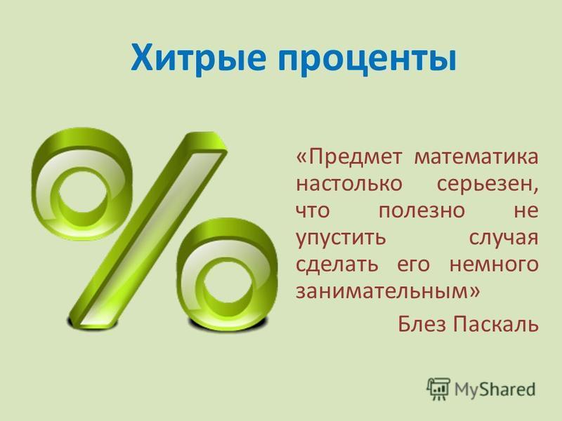Хитрые проценты «Предмет математика настолько серьезен, что полезно не упустить случая сделать его немного занимательным» Блез Паскаль