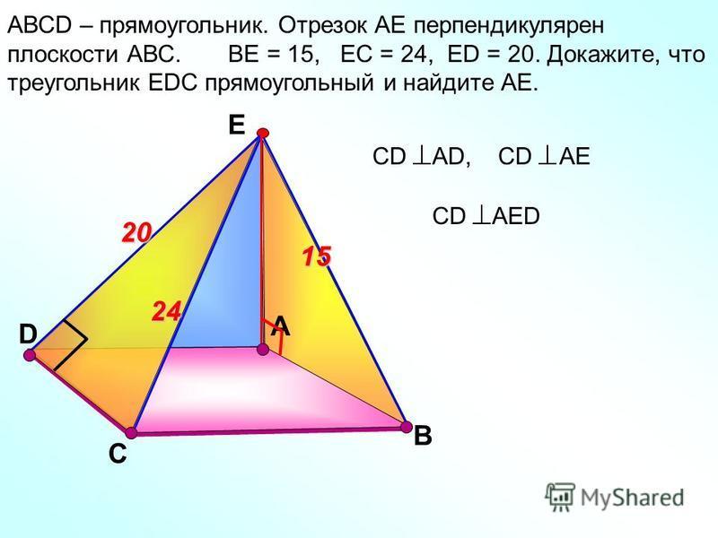 D А АВСD – прямоугольник. Отрезок АЕ перпендикулярен плоскости АВС. ВЕ = 15, ЕС = 24, ЕD = 20. Докажите, что треугольник ЕDС прямоугольный и найдите АЕ. C В Е 24 1520 СD AED СD AD,СD АЕ
