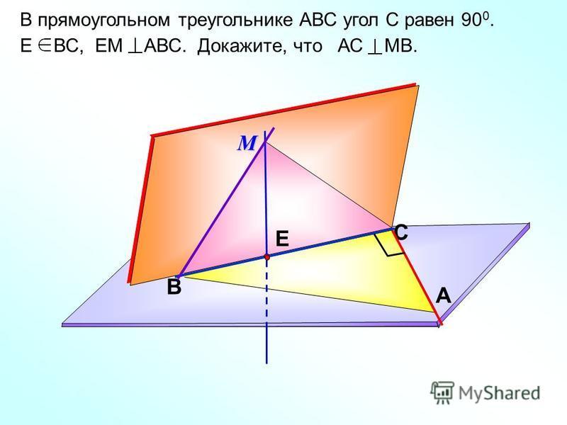 В прямоугольном треугольнике АВС угол С равен 90 0. Е ВС, ЕМ АВС. Докажите, что АС МВ. C A BМ Е