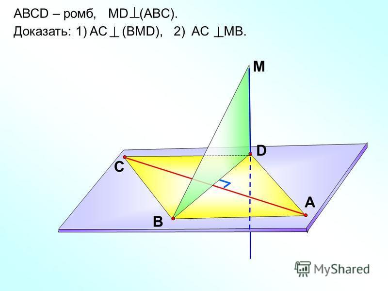 АВСD – ромб, МD (ABC). Доказать: 1) AС (BMD), 2) AС MB. D С А M B