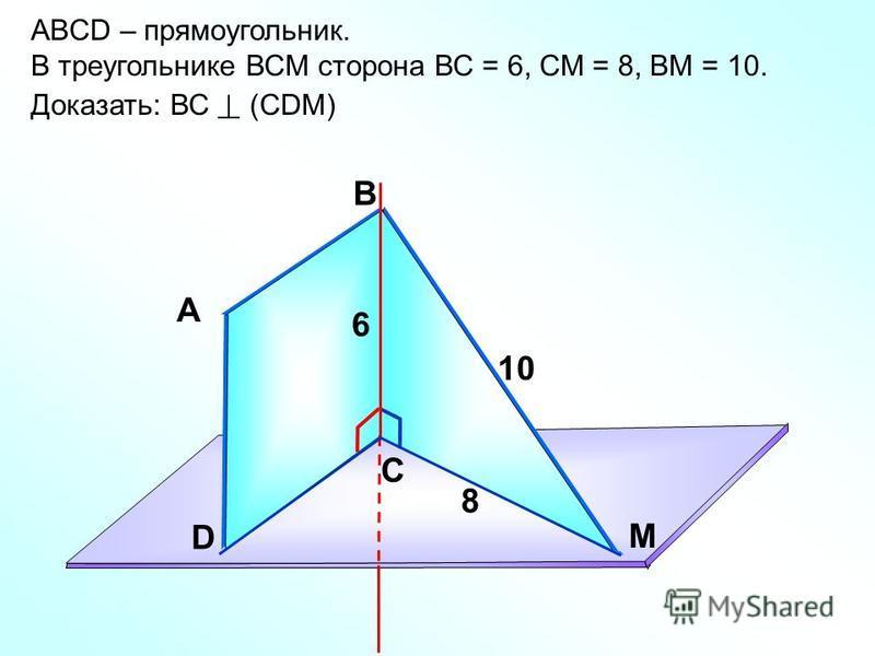 ABCD – прямоугольник. В треугольнике ВСМ сторона ВС = 6, СМ = 8, ВМ = 10. Доказать: ВС (СDМ) А В С D M 6 8 10