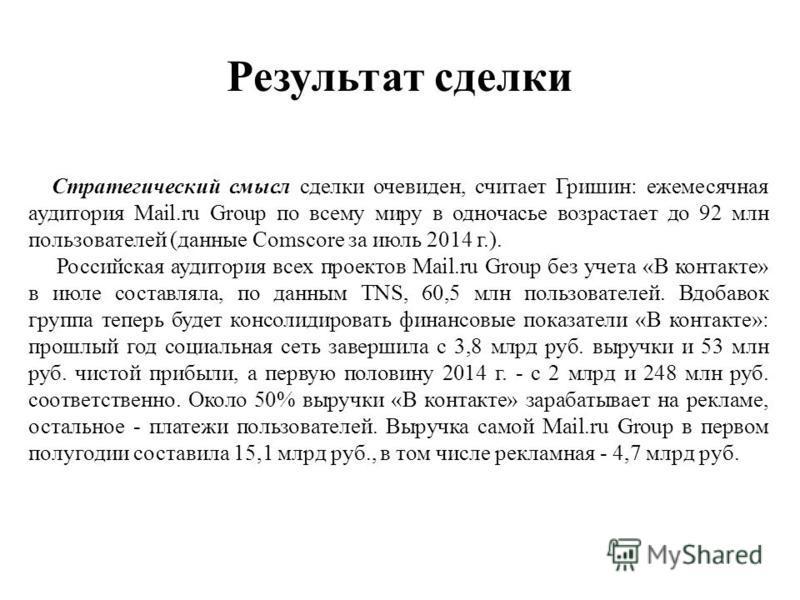 Результат сделки Стратегический смысл сделки очевиден, считает Гришин: ежемесячная аудитория Mail.ru Group по всему миру в одночасье возрастает до 92 млн пользователей (данные Comscore за июль 2014 г.). Российская аудитория всех проектов Mail.ru Grou