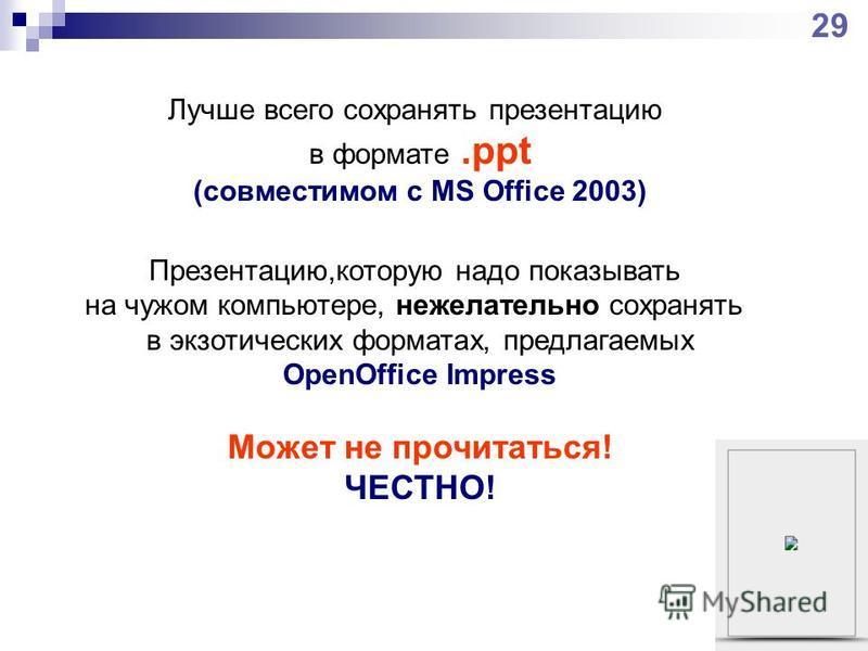 Лучше всего сохранять презентацию в формате.ppt (совместимом с MS Office 2003) Презентацию,которую надо показывать на чужом компьютере, нежелательно сохранять в экзотических форматах, предлагаемых OpenOffice Impress Может не прочитаться! ЧЕСТНО! 29