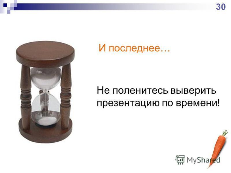 Не поленитесь выверить презентацию по времени! И последнее… 30