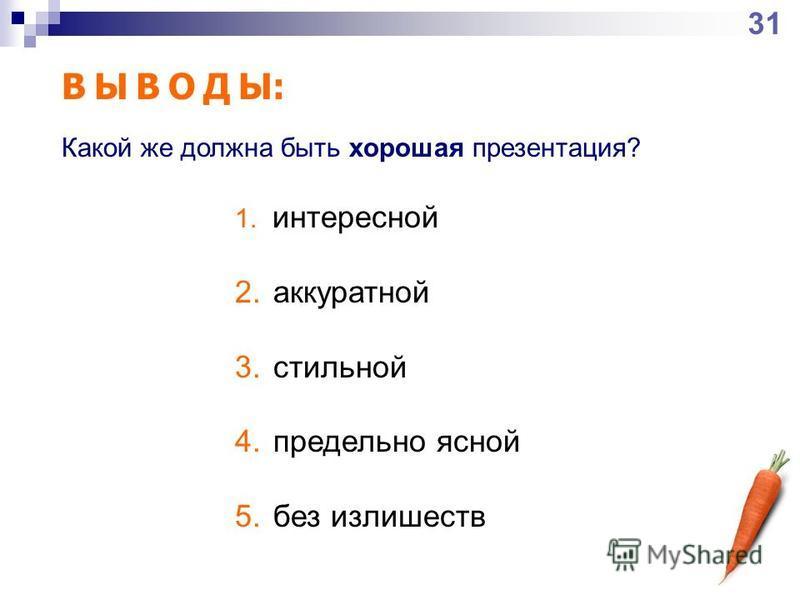 В Ы В О Д Ы: 1. интересной 2. аккуратной 3. стильной 4. предельно ясной 5. без излишеств Какой же должна быть хорошая презентация? 31