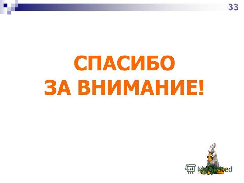 СПАСИБО ЗА ВНИМАНИЕ! 33