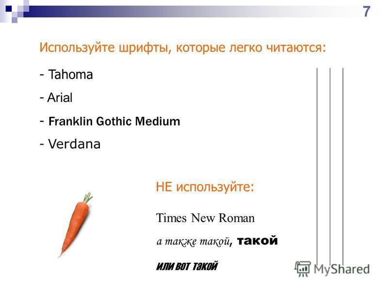 Используйте шрифты, которые легко читаются: - Tahoma - Arial - Franklin Gothic Medium - Verdana НЕ используйте: Times New Roman а также такой, такой или вот такой 7