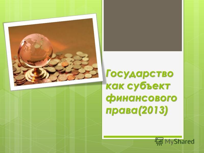 Государство как субъект финансового права(2013)