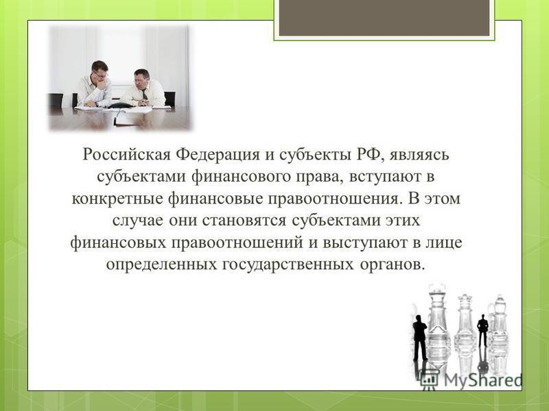Российская Федерация и субъекты РФ, являясь субъектами финансового права, вступают в конкретные финансовые правоотношения. В этом случае они становятся субъектами этих финансовых правоотношений и выступают в лице определенных государственных органов.