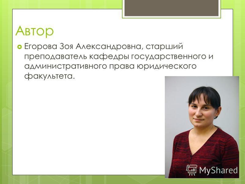 Автор Егорова Зоя Александровна, старший преподаватель кафедры государственного и административного права юридического факультета.