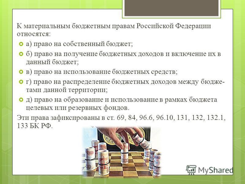 К материальным бюджетным правам Российской Федерации относятся: а) право на собственный бюджет; б) право на получение бюджетных доходов и включение их в данный бюджет; в) право на использование бюджетных средств; г) право на распределение бюджетных д