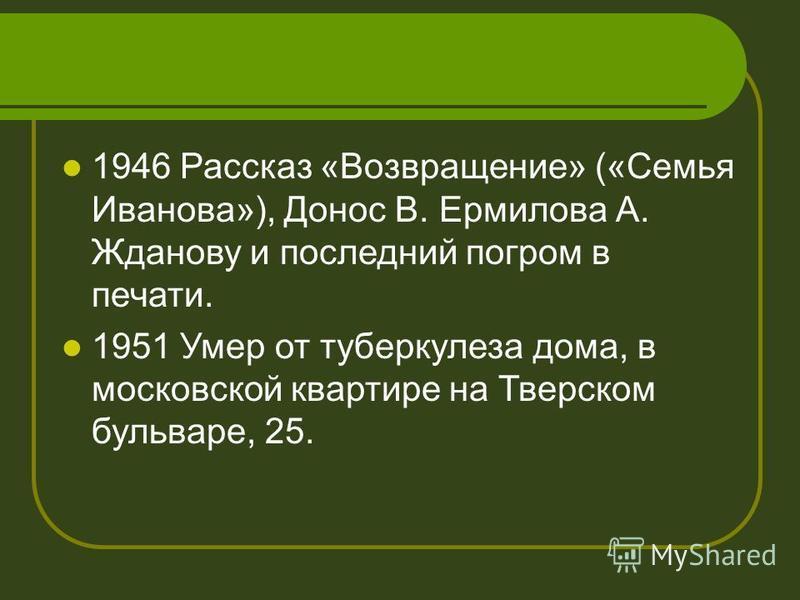 1946 Рассказ «Возвращение» («Семья Иванова»), Донос В. Ермилова А. Жданову и последний погром в печати. 1951 Умер от туберкулеза дома, в московской квартире на Тверском бульваре, 25.