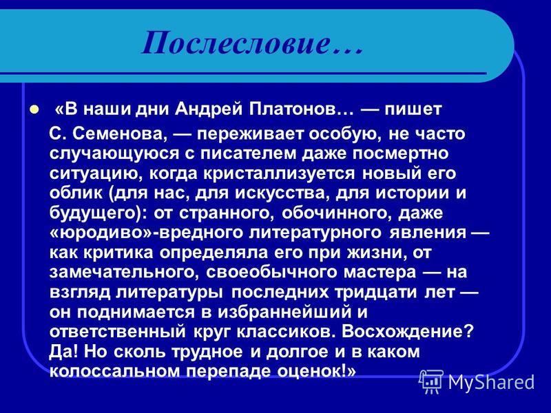 Послесловие … «В наши дни Андрей Платонов… пишет С. Семенова, переживает особую, не часто случающуюся с писателем даже посмертно ситуацию, когда кристаллизуется новый его облик (для нас, для искусства, для истории и будущего): от странного, обочинног