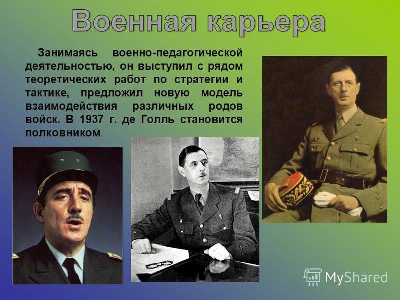 Занимаясь военно-педагогической деятельностью, он выступил с рядом теоретических работ по стратегии и тактике, предложил новую модель взаимодействия различных родов войск. В 1937 г. де Голль становится полковником.
