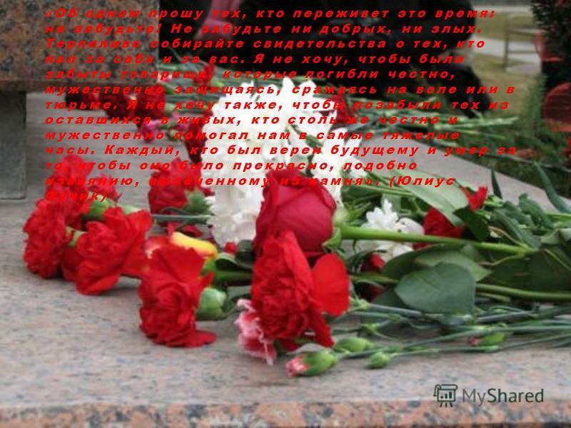 « Об одном прошу тех, кто переживет это время: не забудьте! Не забудьте ни добрых, ни злых. Терпеливо собирайте свидетельства о тех, кто пал за себя и за вас. Я не хочу, чтобы были забыты товарищи, которые погибли честно, мужественно защищаясь, сража