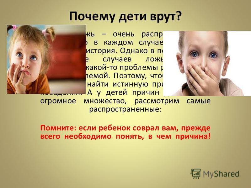 Почему дети врут? Детская ложь – очень распространенное явление, но в каждом случае это всегда уникальная история. Однако в подавляющем большинстве случаев ложь является следствием какой-то проблемы ребенка, а не самой проблемой. Поэтому, чтобы побед