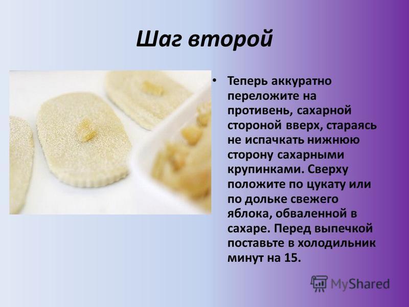 Шаг второй Теперь аккуратно переложите на противень, сахарной стороной вверх, стараясь не испачкать нижнюю сторону сахарными крупинками. Сверху положите по цукату или по дольке свежего яблока, обваленной в сахаре. Перед выпечкой поставьте в холодильн