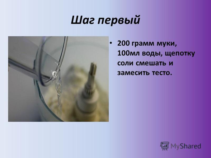 Шаг первый 200 грамм муки, 100 мл воды, щепотку соли смешать и замесить тесто.