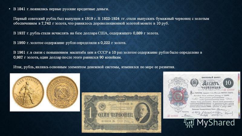 В 1841 г. появились первые русские кредитные деньги. Первый советский рубль был выпущен в 1919 г. В 1922-1924 гг. стали выпускать бумажный червонец с золотым обеспечением в 7,742 г золота, что равнялось дореволюционной золотой монете в 10 руб. В 1937