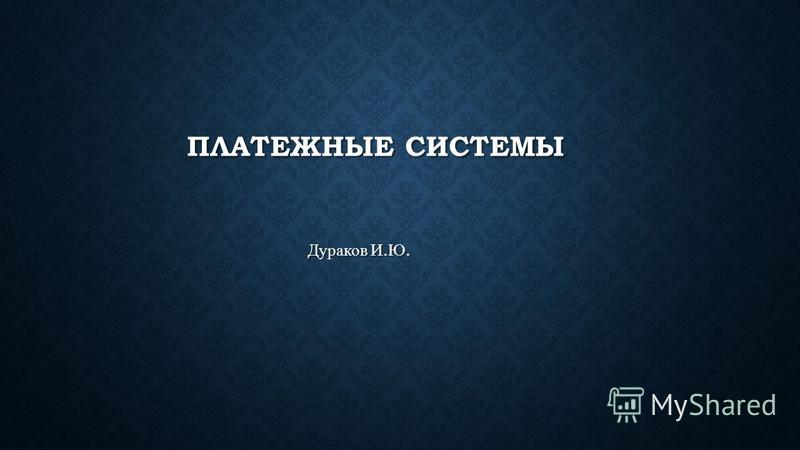 ПЛАТЕЖНЫЕ СИСТЕМЫ Дураков И. Ю.