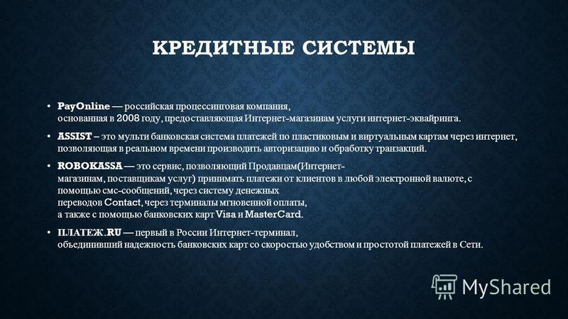 КРЕДИТНЫЕ СИСТЕМЫ PayOnline российская процессинговая компания, основанная в 2008 году, предоставляющая Интернет - магазинам услуги интернет - эквайринга. ASSIST – это мульти банковская система платежей по пластиковым и виртуальным картам через интер