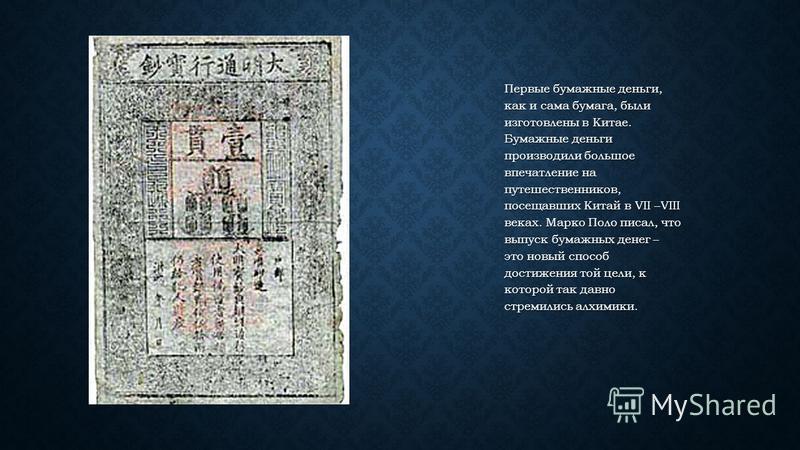 Первые бумажные деньги, как и сама бумага, были изготовлены в Китае. Бумажные деньги производили большое впечатление на путешественников, посещавших Китай в VII –VIII веках. Марко Поло писал, что выпуск бумажных денег – это новый способ достижения то