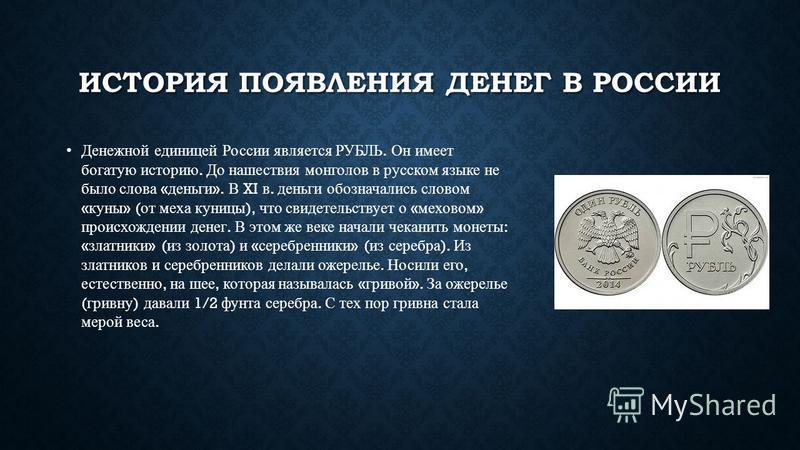 ИСТОРИЯ ПОЯВЛЕНИЯ ДЕНЕГ В РОССИИ Денежной единицей России является РУБЛЬ. Он имеет богатую историю. До нашествия монголов в русском языке не было слова « деньги ». В XI в. деньги обозначались словом « куны » ( от меха куницы ), что свидетельствует о