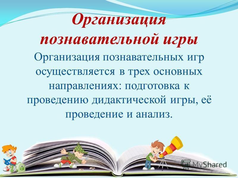 Организация познавательных игр осуществляется в трех основных направлениях: подготовка к проведению дидактической игры, её проведение и анализ. Организация познавательной игры