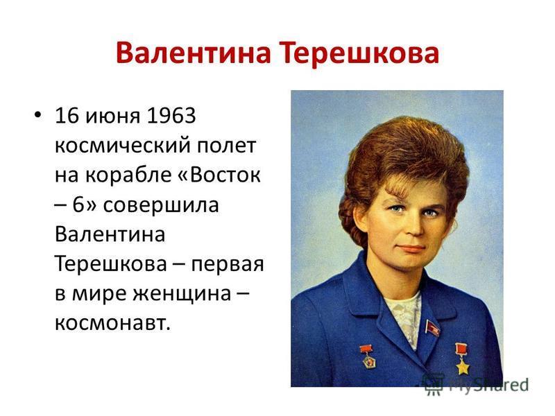Валентина Терешкова 16 июня 1963 космический полет на корабле «Восток – 6» совершила Валентина Терешкова – первая в мире женщина – космонавт.