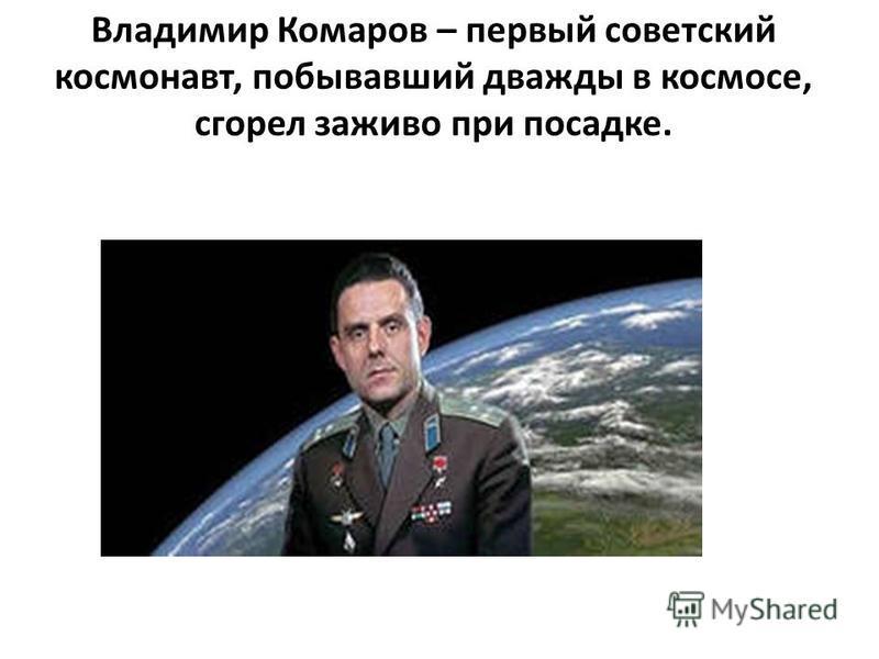 Владимир Комаров – первый советский космонавт, побывавший дважды в космосе, сгорел заживо при посадке.