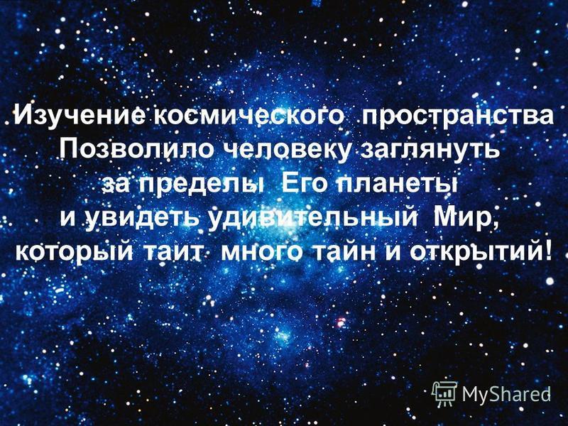 Изучение космического пространства Позволило человеку заглянуть за пределы Его планеты и увидеть удивительный Мир, который таит много тайн и открытий!